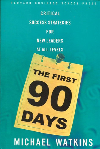Könyv: The First 90 Days: Critical Success Strategies for New Leaders at All Levels (Michael Watkins)